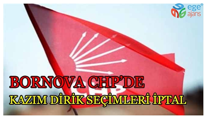 SON DAKİKA... Bornova CHP'de Kazım Dirik  seçimleri iptal edildi