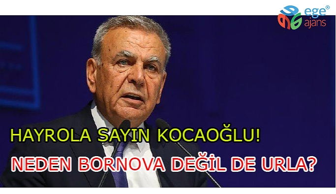 Hayrola Sayın Kocaoğlu. Neden Bornova değil de Urla?