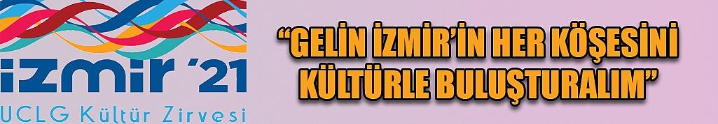 """""""GELİN İZMİR'İN HER KÖŞESİNİ KÜLTÜRLE BULUŞTURALIM"""""""